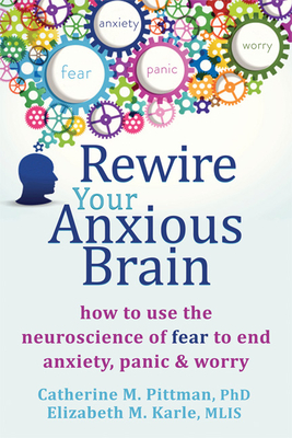 Rewire Your Anxious Brain: How to Use the Neuroscience of Fear to End Anxiety, Panic, and Worry Cover Image