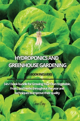 Hydroponics and Greenhouse Gardening: 3-in-1 book bundle for Growing Your Own Vegetable, Fruits, and Herbs throughout the year and techniques to impro Cover Image