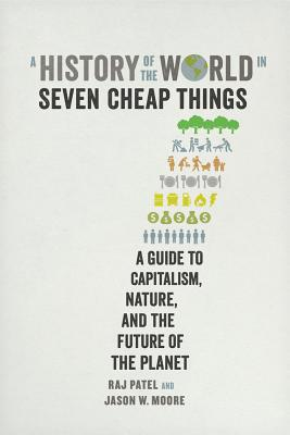 A History of the World in Seven Cheap Things: A Guide to Capitalism, Nature, and the Future of the Planet Cover Image