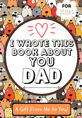 I Wrote This Book About You Dad: A Child's Fill in The Blank Gift Book For Their Special Dad Perfect for Kid's 7 x 10 inch Cover Image