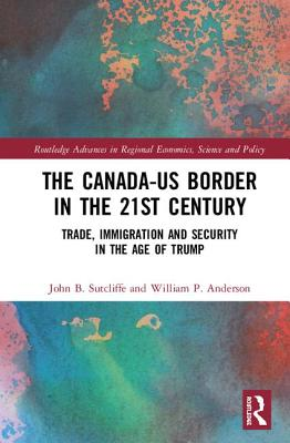 The Canada-Us Border in the 21st Century: Trade, Immigration and Security in the Age of Trump (Routledge Advances in Regional Economics) Cover Image
