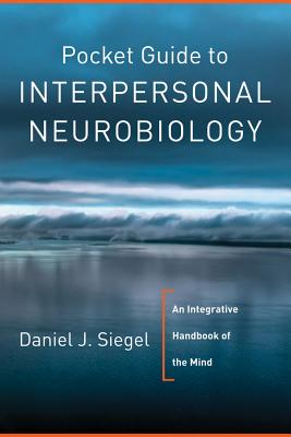 Pocket Guide to Interpersonal Neurobiology: An Integrative Handbook of the Mind (Norton Series on Interpersonal Neurobiology) Cover Image