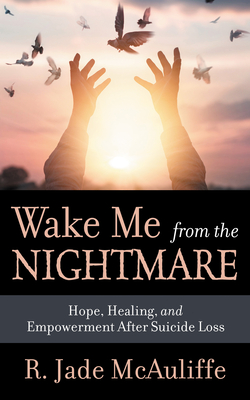 Wake Me from the Nightmare: Hope, Healing, and Empowerment After Suicide Loss Cover Image