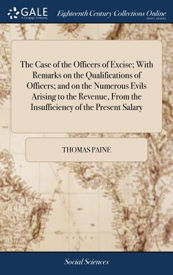 The Case of the Officers of Excise; With Remarks on the Qualifications of Officers; And on the Numerous Evils Arising to the Revenue, from the Insuffi Cover Image