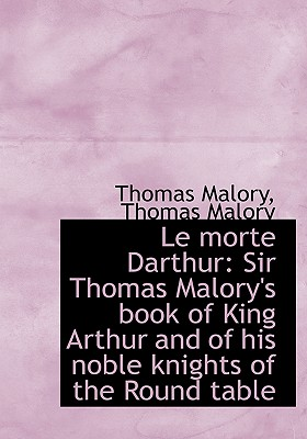 Le Morte Darthur: Sir Thomas Malory's Book of King Arthur and of His Noble Knights of the Round Tabl Cover Image
