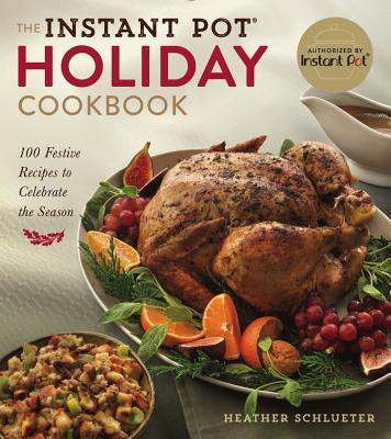 The Instant Pot(r) Holiday Cookbook: 100 Festive Recipes to Celebrate the Season Cover Image