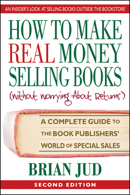 How to Make Real Money Selling Books, Second Edition: A Complete Guide to the Book Publishers' World of Special Sales Cover Image