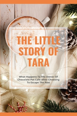 The Little Story Of Tara: What Happens To The Owner Of Chocolate Pot Cafe After Choosing To Escape The Past: Family Novels Cover Image