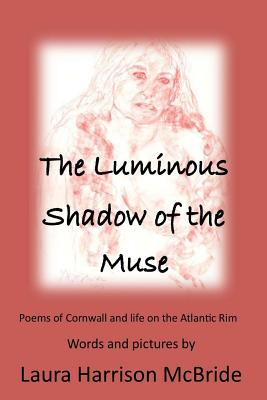 The Luminous Shadow of the Muse: Poems of Cornwall and life on the Atlantic Rim Cover Image