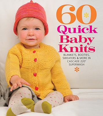 60 Quick Baby Knits: Blankets, Booties, Sweaters & More in Cascade 220(tm) Superwash (60 Quick Knits Collection) Cover Image