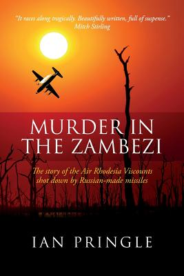 Murder in the Zambezi: The Story of the Air Rhodesia Viscounts Shot Down by Russian-Made Missiles Cover Image