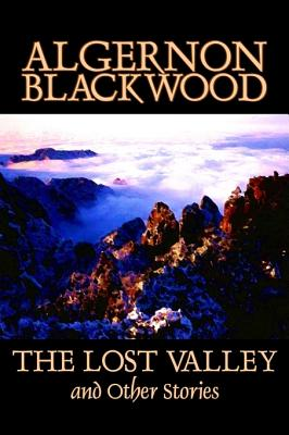 The Lost Valley and Other Stories by Algernon Blackwood, Fiction, Fantasy, Horror, Classics Cover Image