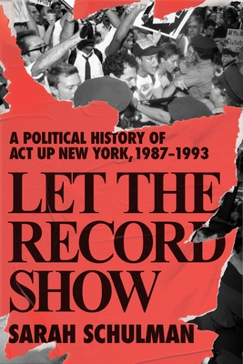 Let the Record Show: A Political History of ACT UP New York, 1987-1993 Cover Image