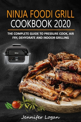 Ninja Foodi Grill Cookbook 2020: The Complete Guide to Pressure Cook, Air Fry, Dehydrate and Indoor Grilling Cover Image