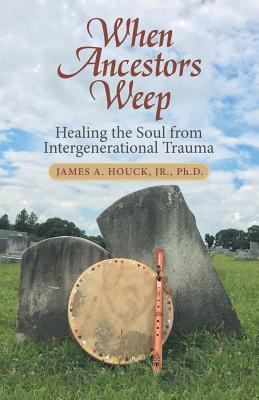 When Ancestors Weep: Healing the Soul from Intergenerational Trauma Cover Image