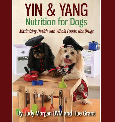 Yin & Yang Nutrition for Dogs: Maximizing Health with Whole Foods, Not Drugs Cover Image