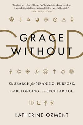 Grace Without God: The Search for Meaning, Purpose, and Belonging in a Secular Age Cover Image