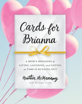 Cards for Brianna: A Mom's Messages of Living, Laughing, and Loving as Time Is Running Out Cover Image