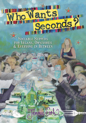 Who Wants Seconds?: Sociable Suppers for Vegans, Omnivores & Everyone in Between Cover Image