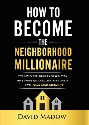 The Neighborhood Millionaire: The Simplest Book Ever Written on Saving Quickly, Retiring Early and Living Your Dream Life Cover Image