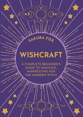 Wishcraft: A Complete Beginner's Guide to Magickal Manifesting for the Modern Witch Cover Image