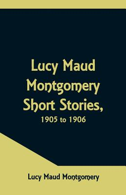 Lucy Maud Montgomery Short Stories, 1905 to 1906 Cover Image