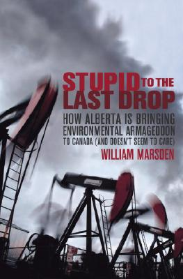 Stupid to the Last Drop: How Alberta Is Bringing Environmental Armageddon to Canada (And Doesn't Seem to Care) Cover Image