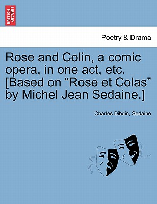 Rose and Colin, a Comic Opera, in One Act, Etc. [based on Rose Et Colas by Michel Jean Sedaine.] Cover Image