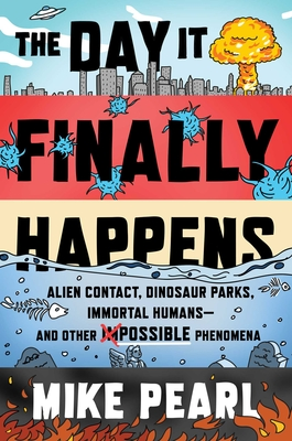 The Day It Finally Happens: Alien Contact, Dinosaur Parks, Immortal Humans—and Other Possible Phenomena Cover Image