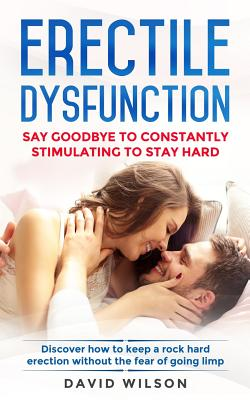 Erectile Dysfunction: Say Goodbye To Constantly Stimulating To Stay Hard. Discover How To Keep A Rock Hard Erection Without The Fear Of Goin Cover Image