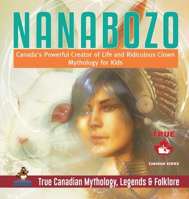 Nanabozo - Canada's Powerful Creator of Life and Ridiculous Clown - Mythology for Kids - True Canadian Mythology, Legends & Folklore Cover Image