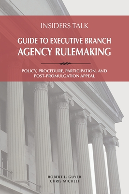 Insiders Talk: Guide to Executive Branch Agency Rulemaking: Policy, Procedure, Participation, and Post-Promulgation Appeal Cover Image