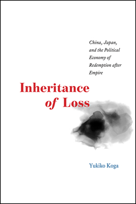 Inheritance of Loss: China, Japan, and the Political Economy of Redemption After Empire (Studies of the Weatherhead East Asian Institute) Cover Image