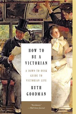How to Be a Victorian: A Dawn-to-Dusk Guide to Victorian Life Cover Image