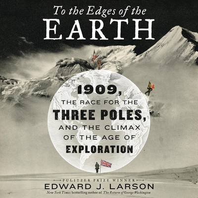 To the Edges of the Earth: 1909, the Race for the Three Poles, and the Climax of the Age of Exploration Cover Image