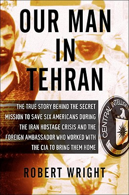 Our Man in Tehran: The True Story Behind the Secret Mission to Save Six Americans during the Iran Hostage Crisis & the Foreign Ambassador Who Worked w/the CIA to Bring Them Home Cover Image