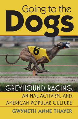 Going to the Dogs: Greyhound Racing, Animal Activism, and American Popular Culture (Culture America) Cover Image