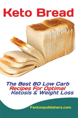 Keto Bread: The Best 80 Low Carb Recipes For Optimal Ketosis & Weight Loss Cover Image