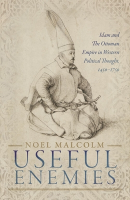 Useful Enemies: Islam and the Ottoman Empire in Western Political Thought, 1450-1750 Cover Image