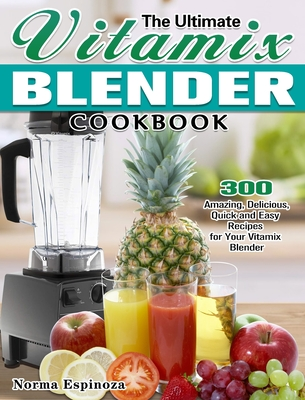 The Ultimate Vitamix Blender Cookbook: 300 Amazing, Delicious, Quick and Easy Recipes for Your Vitamix Blender Cover Image