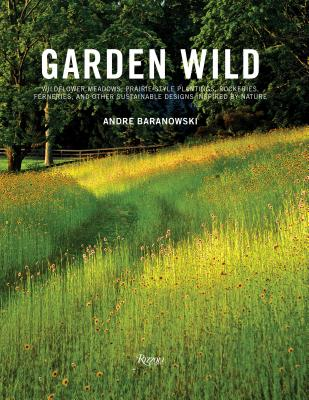 Garden Wild: Wildflower Meadows, Prairie-Style Plantings, Rockeries, Ferneries, and other  Sustainable Designs Inspired by Nature Cover Image