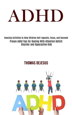 Adhd: Amazing Activities to Help Children Self-regulate, Focus, and Succeed (Proven Adhd Tips for Dealing With Attention Def Cover Image