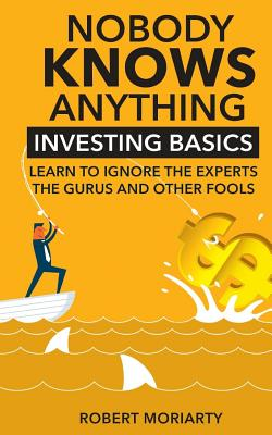 Nobody Knows Anything: Investing Basics Learn to Ignore the Experts, the Gurus and other Fools Cover Image