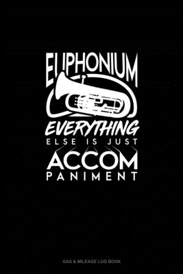Euphonium, Everything Else Is Just Accompaniment: Gas & Mileage Log Book Cover Image