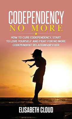 Codependency No More: How to Cure Codependency, Start to Love Yourself and Fight for No More Codependent Relationship Cover Image