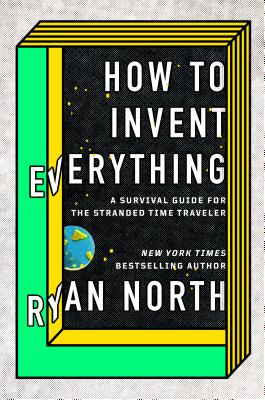 How to Invent Everything: A Survival Guide for the Stranded Time Traveler Cover Image