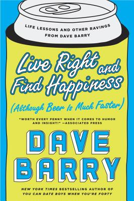 Live Right and Find Happiness (Although Beer is Much Faster): Life Lessons and Other Ravings from Dave Barry Cover Image