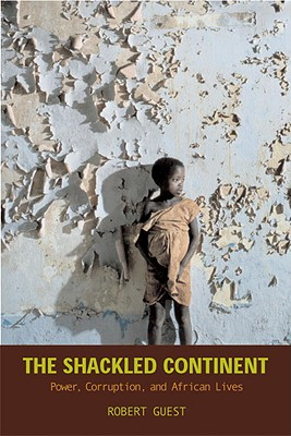 The Shackled Continent: Power, Corruption, and African Lives Cover Image