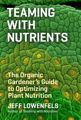 Teaming with Nutrients: The Organic Gardener's Guide to Optimizing Plant Nutrition Cover Image