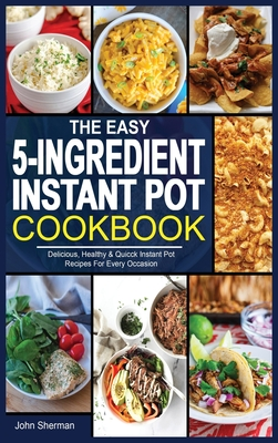 The Easy 5-Ingredient Instant Pot Cookbook: Delicious, Healthy & Quicck Instant Pot Recipes For Every Occasion. Cover Image